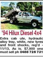 '94 Hilux Diesel 4x4 Extra cab ute, hydraulic alloy tray, white, new tyres and front shocks, reg'd 11/13, As is. $7,900 ono must sell ph 0488 726 731