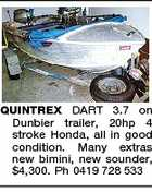 QUINTREX DART 3.7 on Dunbier trailer, 20hp 4 stroke Honda, all in good condition. Many extras new bimini, new sounder, $4,300. Ph 0419 728 533