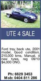 UTE 4 SALE Ford tray back ute, 2001 model, Good condition, 210,000 kms, Manual, 4 new tyres, reg 09/13 $4,000 ONO. Ph: 6629 3453 Mob: 0404 811 286