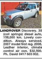 LANDROVER Discovery. 3S (coil springs) diesel auto, 158,000 km. Lovely condition. Always serviced. 2007 model first reg. 2008. Leather interior, climate control air con. $32,500. Ph. David 0417 603 002.
