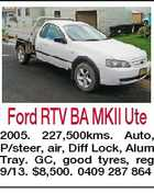 Ford RTV BA MKII Ute 2005. 227,500kms. Auto, P/steer, air, Diff Lock, Alum Tray. GC, good tyres, reg 9/13. $8,500. 0409 287 864