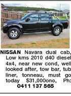 NISSAN Navara dual cab, Low kms 2010 d40 diesel 4x4, near new cond, well looked after, tow bar, tub liner, tonneau, must go today $31,000ono, Ph: 0411 137 565
