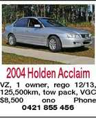 2004 Holden Acclaim VZ, 1 owner, rego 12/13, 125,500km, tow pack, VGC $8,500 ono Phone 0421 855 456