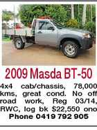 2009 Masda BT-50 4x4 cab/chassis, 78,000 kms, great cond. No off road work, Reg 03/14, RWC, log bk $22,550 ono Phone 0419 792 905