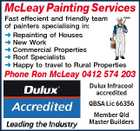 McLeay Painting Services Fast effecient and friendly team of painters specialising in:  Repainting of Houses  New Work  Commercial Properties  Roof Specialists  Happy to travel to Rural Properties Phone Ron McLeay 0412 574 203 Dulux Infracool accredited QBSA Lic 66356 Member Qld Master Builders