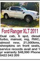 Ford Ranger XLT 2011 Dual cab, 6 spd, diesel turbo, manual, reg, RWC, almost new, 21,000kms, sheepkins on front seats, service records avail and 1 yr warranty $48,990 Phone 0422 043 209