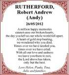 RUTHERFORD, Robert Andrew (Andy) 26/05/2012 A million happy memories cannot ease our broken hearts, the day you left us our whole world fell apart. A heart of gold stop beating, we wondered why you died. Times over we have needed you, times over we have cried. With all our love and sadness we leave you there to rest, the Lord above has taken, only but the best. Love Helen, Paula, Tina, Julie and families.