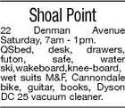 Shoal Point 22 Denman Avenue Saturday, 7am - 1pm. QSbed, desk, drawers, futon, safe, water ski,wakeboard,knee-board, wet suits M&F, Cannondale bike, guitar, books, Dyson DC 25 vacuum cleaner.