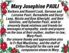 Mary Josephine PAULI Barbara and Russell Lack, Gervase and Lorraine Pauli, Bernadette and Darryl Lang, Nicola and Kym Allwright, and their families, and Sylvester Pauli, wish to sincerely thank relatives and friends for messages of sympathy, cards and prayers on the loss of their mother, mother-in-law, Mary Pauli. Our sincere thanks and appreciation also to Fr Rod MacGinley, and the staff of Clifton Hospital for the care and compassion shown to Mary.
