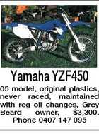 Yamaha YZF450 05 model, original plastics, never raced, maintained with reg oil changes, Grey Beard owner, $3,300. Phone 0407 147 095