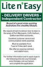 - DELIVERY DRIVERS - Independent Contractor Be part of a great vision assisting Australians live a healthy lifestyle. ....................................................................... We require drivers to deliver door to door in the areas of Port Macquarie, Coffs Harbour, Grafton and their surrounds. Excellent customer service and communication skills essential. Must be available from Tues to Friday each week We offer an ongoing contract and stable hours. ....................................................................... For further information and to apply type in the following link into your browser. www.liteneasy.com.au/careers and complete the application.