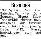 Boambee 169 Ayrshire Park Drive Saturday, 7am - 1pm. Sony Surround, Stereo, Baby/ Toddler/Kids clothes, toys, desk,beds, kids furniture etc etc. bric-a-brac, jewelry, DVDs, VHS, Player, books,kitchen stuff and tent...