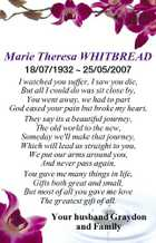 Marie Theresa WHITBREAD 18/07/1932  25/05/2007 I watched you suffer, I saw you die, But all I could do was sit close by, You went away, we had to part God eased your pain but broke my heart, They say its a beautiful journey, The old world to the new, Someday we'll make that journey, Which will lead us straight to you, We put our arms around you, And never pass again, You gave me many things in life, Gifts both great and small, But most of all you gave me love The greatest gift of all. Your husband Graydon and Family