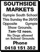 SOUTHSIDE MARKETS Gympie South School This Sunday the 26/05 Opposite Gympie Show Grounds. 7am-12 noon. No Dogs allowed on School Grounds Phone 0418 151 352