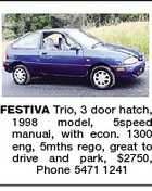 FESTIVA Trio, 3 door hatch, 1998 model, 5speed manual, with econ. 1300 eng, 5mths rego, great to drive and park, $2750, Phone 5471 1241