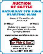 AUCTION OF CATTLE SATURDAY 8TH JUNE STARTING 10AM Account Warren Parrish CORNDALE 60 HEAD 60 HEAD Outstanding quality mostly Brangus Calves and forward Springing Heifers www.ianweirandson.com.au Lismore 6621 2768 Dick 6628 4317 Kevin 0427 653 450
