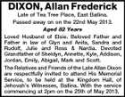 DIXON, Allan Frederick Late of Tea Tree Place, East Ballina. Passed away on on the 22nd May 2013. Aged 82 Years Loved Husband of Elsie. Beloved Father and Father in law of Glyn and Anita, Sandra and Rudolf, Julie and Ross & Nardia. Devoted Grandfather of Sheldyn, Annette, Kyle, Addison, Jordan, Emily, Abigail, Mark and Scott. The Relatives and Friends of the Late Allan Dixon are respectfully invited to attend His Memorial Service, to be held at the Kingdom Hall, of Jehovah's Witnesses, Ballina. With the service commencing at 2pm on the 25th of May 2013.