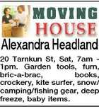 Alexandra Headland 20 Tarnkun St, Sat, 7am 1pm. Garden tools, furn, bric-a-brac, books, crockery, kite surfer, snow/ camping/fishing gear, deep freeze, baby items.