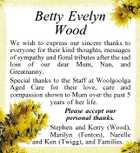 Betty Evelyn Wood We wish to express our sincere thanks to everyone for their kind thoughts, messages of sympathy and floral tributes after the sad loss of our dear Mum, Nan, and Greatnanny. Special thanks to the Staff at Woolgoolga Aged Care for their love, care and compassion shown to Mum over the past 5 years of her life. Please accept our personal thanks. Stephen and Kerry (Wood), Marilyn (Fenton), Narelle and Ken (Twigg), and Families.