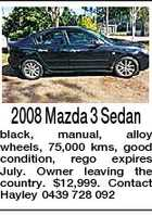 2008 Mazda 3 Sedan black, manual, alloy wheels, 75,000 kms, good condition, rego expires July. Owner leaving the country. $12,999. Contact Hayley 0439 728 092