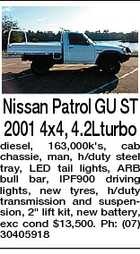"Nissan Patrol GU ST 2001 4x4, 4.2Lturbo diesel, 163,000k's, cab chassie, man, h/duty steel tray, LED tail lights, ARB bull bar, IPF900 driving lights, new tyres, h/duty transmission and suspension, 2"" lift kit, new battery, exc cond $13,500. Ph: (07) 30405918"