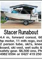 Stacer Runabout 4.4 m, forward consol, 60 hp motor, 11 mth rego, incl 2 person tube, ski's, knee board, ski vest, wet suits & safety gear. $6,500 ono. Ph 4982 0594 or 0427 419 250