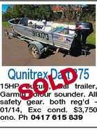 Qunitrex Dart 375 D SOL 15HP Suzuki, Gal trailer, Garmin colour sounder. All safety gear. both reg'd 01/14, Exc cond. $3,750 ono. Ph 0417 615 839