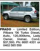 PRADO - Limited Edition, Pilbara '06 Turbo Diesel, Auto, 120,000kms, Lady Owner, lmmac. Cond. $37,500. Ph: 6681 4331 or 0402 585 550