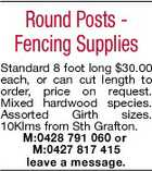 Round Posts Fencing Supplies Standard 8 foot long $30.00 each, or can cut length to order, price on request. Mixed hardwood species. Assorted Girth sizes. 10Klms from Sth Grafton. M:0428 791 060 or M:0427 817 415 leave a message.