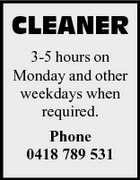 CLEANER 3-5 hours on Monday and other weekdays when required. Phone 0418 789 531