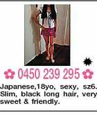 0450 239 295  Japanese,18yo, sexy, sz6. Slim, black long hair, very sweet & friendly.