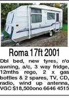 Roma 17ft 2001 Dbl bed, new tyres, r/o awning, a/c, 3 way fridge, 12mths rego, 2 x gas bottles & 2 spares, TV, CD, radio, wind up antenna, VGC $18,500ono 6646 4515