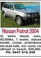 Nissan Patrol 2004 3L turbo diesel, auto, 95,000ks, 7 seater, duluxe model, cruise, p/windows etc,dual batt, exc cond, no offroad or beach, $26,000. Ph: 0447 018 245