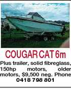 COUGAR CAT 6m Plus trailer, solid fibreglass, 150hp motors, older motors, $9,500 neg. Phone 0418 798 801