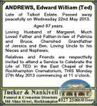 ANDREWS, Edward William (Ted) Late of Talbot Estate. Passed away peacefully on Wednesday 22nd May 2013. Aged 87 years. Loving Husband of Margaret. Much Loved Father and Father-in-law of Patricia and Bruce. Cherished Grandfather of Jessica and Ben. Loving Uncle to his Nieces and Nephews. Relatives and Friends are respectfully invited to attend a Service to Celebrate the Life of TED in the East Chapel of the Rockhampton Crematorium, THIS Monday 27th May 2013 commencing at 11 o'clock.