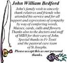 John William Bedford John's family wish to sincerly thank relatives and friends who attended his service and for all support and expressions of sympathy by way of comforting words, Masses, cards, calls and flowers. Thanks also to the doctors and staff of MBH for their care of John. Special thanks to Fr Tonti and the pastoral care team of St Josephs. Please accept this as our personal thanks.