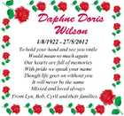 Daphne Doris Wilson 1/8/1922 - 27/5/2012 To hold your hand and see you smile Would mean so much again Our hearts are full of memories With pride we speak your name Though life goes on without you It will never be the same Missed and loved always From Lyn, Bob, Cyril and their families.