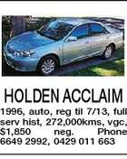 HOLDEN ACCLAIM 1996, auto, reg til 7/13, full serv hist, 272,000kms, vgc, $1,850 neg. Phone 6649 2992, 0429 011 663