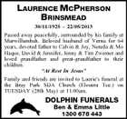 "LAURENCE MCPHERSON BRINSMEAD 30/11/1925 - 22/05/2013 Passed away peacefully, surrounded by his family at Murwillumbah. Beloved husband of Verna for 64 years, devoted father to Calvin & Joy, Nereda & Mo Haque, David & Jennifer, Jenny & Tim Zwemer and loved grandfather and great-grandfather to their children. ""At Rest In Jesus"" Family and friends are invited to Laurie's funeral at the Bray Park SDA Church (Elouera Tce.) on TUESDAY (28th May) at 11:00am. DOLPHIN FUNERALS Ben & Emma Little 1300 678 443"