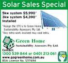 Solar Sales Special 5kw system $5,990* 3kw system $4,390* Installed *Assign the STC's to Green Home Sustainability Assessors Pty Ltd. *Any extra work involved may cost extra. Green Home Sustainability Assessors Pty Ltd. Contact: 1300 539 844 or 0401 213 061 www.gogreenhome.com.au BSA Licence No. 1217694