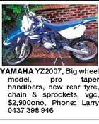YAMAHA YZ2007, Big wheel model, pro taper handlbars, new rear tyre, chain & sprockets, vgc, $2,900ono, Phone: Larry 0437 398 946
