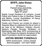 STITT, John Vivian Of Keperra. Passed away peacefully, 22nd May 2013, Aged 81 years Dearly Loved Husband of Lorraine. Loved Father and Father-in-law of Geoffrey, Terese and Martin. Loving Grandfather of Henry, Katherine, Dominic and Calum. Family and Friends are invited to attend a Requiem Mass to celebrate the life of John to be held at St. William's Catholic Church, Dawson Parade, Grovely, Brisbane, on Wednesday 29th May, 2013 commencing at 11am. No flowers by request, donations to the Heart Foundation would be appreciated. ANTON BROWN FUNERALS 100% Queensland - Family Owned Woolloongabba - (07) 3217 3088