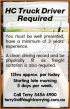 HC Truck Driver Required You must be well presented, have a minimum of 3 years' experience. A clean driving record and be physically fit as freight sortation is also required. 12hrs approx. per today Starting late morning 5 days per week. Call Terry 5456 4900 terry@allfrieghtcarrying.com.au