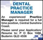 DENTAL PRACTICE MANAGER An experienced Practice Manager is required for a full time position, Central Sunshine Coast. Please send your Application/ Resume to: P O Box 1686, Buderim QLD 4556