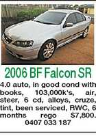 2006 BF Falcon SR 4.0 auto, in good cond with books, 103,000k's, air, steer, 6 cd, alloys, cruze, tint, been serviced, RWC, 6 months rego $7,800. 0407 033 187