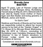 "Brenda Jane BAXTER Aged 73 years. Late of Pioneer Lodge and formerly of 250 Branyan Drive, Bundaberg. Passed away on May 23, 2013. Beloved wife of Ivan (dec'd). Dearly loved mother of Karen Egan and Alan Baxter and loving grandma of Mitchell, James and Sarah. ""In God's Care"" Relatives and friends of Brenda and her family are respectfully invited to attend her funeral service to be held at the ""Garden Chapel"" of F.C. Brown & Co, McLean Street, Wednesday, May 29, 2013 at 1.00 p.m. concluding at Bundaberg Lawn Cemetery (Hampson Street entrance). In lieu of flowers donations to Pioneer Lodge would be appreciated (envelopes at service). Condolences www.brownsfunerals.com.au"