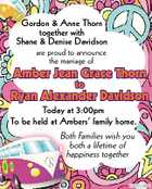 Gordon & Anne Thorn together with Shane & Denise Davidson are proud to announce the marriage of Amber Jean Grace Thorn to Ryan Alexander Davidson Today at 3:00pm To be held at Ambers' family home. Both Families wish you both a lifetime of happiness together 5252800aaHC
