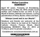 "Helen Lorraine KENNEDY Aged 62 years. Formerly of Bundaberg. Passed away on May 22, 2013. Dearly loved mother and mother-in-law of Chris & Lyn, Wyatt & Kirsten, Belinda and Tamara. Loving grandmother of Olivia, Baxter, Chloe and Sam. ""Always Loved and in our Hearts"" Relatives and friends are welcome at the Service for Helen to be held at St. Patrick's Catholic Church, Powers Street, West Bundaberg, MONDAY, May 27, 2013 at 11.00a.m. prior to private cremation. Condolences www.brownsfunerals.com.au"