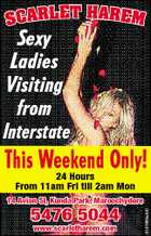 SCARLE T HAREM Sexy Ladies Visiting from Interstate This Weekend Only! 24 Hours From 11am Fri till 2am Mon 5476 5044 www.scarletharem.com 5181994afHC 14 Avian St, Kunda Park, Maroochydore