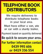 TELEPHONE BOOK DISTRIBUTORS We require deliverers to distribute telephone books in your local area. Must have either a van, ute or car with a sturdy trailer. Payment based on quantity delivered Be quick to secure your area. For further information contact 0439 995 606 or 0419 336 554
